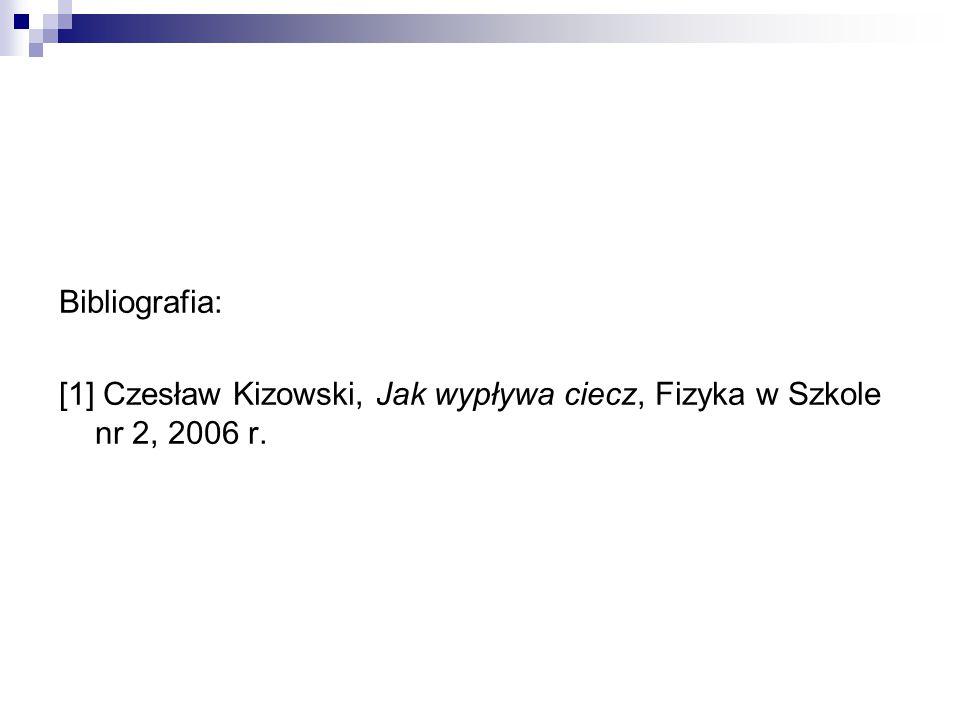 Bibliografia: [1] Czesław Kizowski, Jak wypływa ciecz, Fizyka w Szkole nr 2, 2006 r.